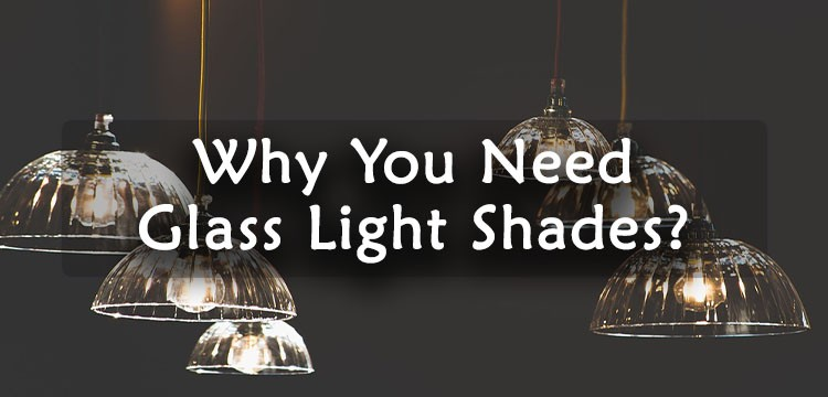 Why You Need Glass Light Shades?